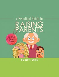 Cover A Practical Guide to Raising Parents
