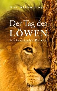 Cover Der Tag des Löwen. Afrikanische Reisen