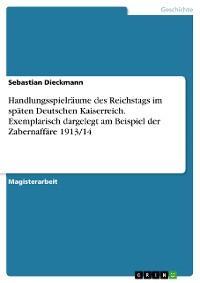 Cover Handlungsspielräume des Reichstags im späten Deutschen Kaiserreich. Exemplarisch dargelegt am Beispiel der Zabernaffäre 1913/14
