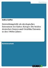 Cover Entwicklungshilfe als ideologisches Instrument des Kalten Krieges. Die beiden deutschen Staaten und Ostafrika/Tansania in den 1960er Jahren