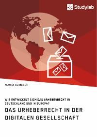 Cover Das Urheberrecht in der digitalen Gesellschaft. Wie entwickelt sich das Urheberrecht in Deutschland und in Europa?