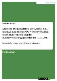 Cover Kritische Diskursanalyse des Korpus BILD und FAZ zum Thema NPD-Verbotsverfahren und Urteilsverkündung des Bundesverfassungsgerichtes am 17.01.2017