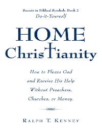 Cover Home Christianity: How to Please God and Receive His Help Without Preachers, Churches, or Money. Secrets in Biblical Symbols, Book 2 Do-it-Yourself