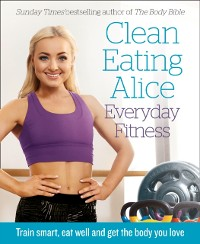 Cover Clean Eating Alice Everyday Fitness: Train Smart, Eat Well and Get the Body You Love