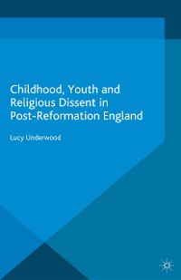 Cover Childhood, Youth, and Religious Dissent in Post-Reformation England