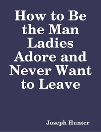 Cover How to Be the Man Ladies Adore and Never Want to Leave