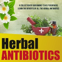 Cover Herbal Antibiotics: A Collection Of Guidebooks To Help Beginners Learn The Benefits Of All The Herbal Antibiotics