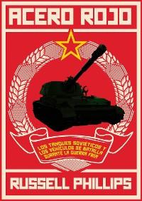 Cover Acero Rojo: Los Tanques Soviéticos Y Los Vehículos De Batalla Durante La Guerra Fría