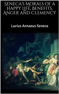 Cover Seneca's Morals of a Happy Life, Benefits, Anger and Clemency