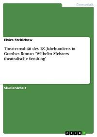 """Cover Theaterrealität des 18. Jahrhunderts in Goethes Roman """"Wilhelm Meisters theatralische Sendung"""""""
