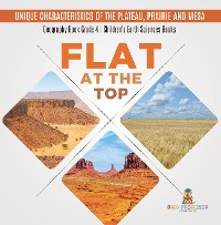 Cover Flat at the Top : Unique Characteristics of the Plateau, Prairie and Mesa | Geography Book Grade 4 | Children's Earth Sciences Books