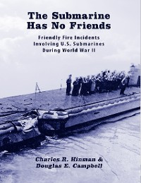 Cover The Submarine Has No Friends: Friendly Fire Incidents Involving United States Submarines During World War Two