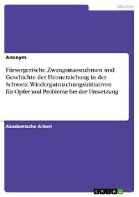 Cover Fürsorgerische Zwangsmassnahmen und Geschichte der Heimerziehung in der Schweiz. Wiedergutmachungsinitiativen für Opfer und Probleme bei der Umsetzung