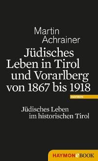 Cover Jüdisches Leben in Tirol und Vorarlberg von 1867 bis 1918