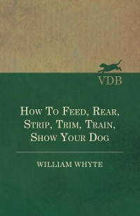 Cover How To Feed, Rear, Strip, Trim, Train, Show Your Dog