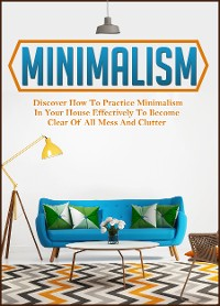 Cover Minimalism: Discover How To Practice Minimalism In Your House Effectively To Become Clear Of All Mess And Clutter