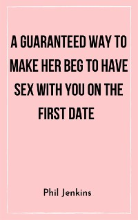 Cover A Guaranteed Way to Make Her Beg to Have Sex with You On the First Date