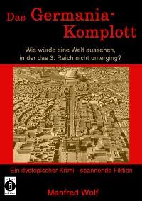 Cover Das Germania-Komplott: Wie würde eine Welt aussehen, in der das 3. Reich nicht unterging?