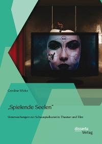 """Cover """"Spielende Seelen"""" - Untersuchungen zur Schauspielkunst in Theater und Film"""