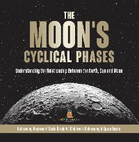 Cover The Moon's Cyclical Phases : Understanding the Relationship Between the Earth, Sun and Moon | Astronomy Beginners' Guide Grade 4 | Children's Astronomy & Space Books