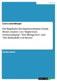 """Cover Der Begründer des Impressionismus Claude Monet. Analyse von """"Impression, Sonnenaufgang"""", """"Das Mittagessen"""" und """"Die Kathedrale von Rouen"""""""