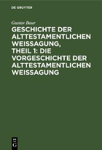 Cover Geschichte der alttestamentlichen Weissagung, Theil 1: Die Vorgeschichte der alttestamentlichen Weissagung