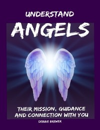 Cover Understand Angels, Their Mission, Guidance and Connection With You