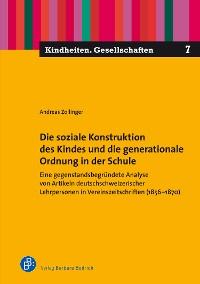 Cover Die soziale Konstruktion des Kindes und die generationale Ordnung in der Schule
