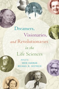 Cover Dreamers, Visionaries, and Revolutionaries in the Life Sciences