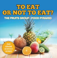 Cover To Eat Or Not To Eat?  The Fruits Group - Food Pyramid