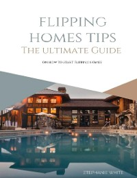 Cover Flipping Homes Tips: The Ultimate Guide On How to Start Flipping Homes