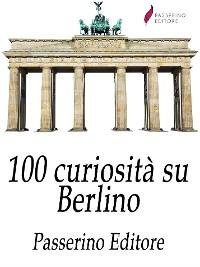 Cover 100 curiosità su Berlino