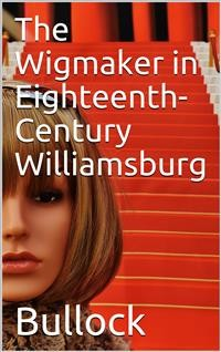 Cover The Wigmaker in Eighteenth-Century Williamsburg / An Account of his Barbering, Hair-dressing, & Peruke-Making / Services, & some Remarks on Wigs of Various Styles.