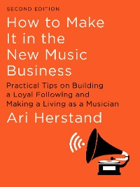 Cover How To Make It in the New Music Business: Practical Tips on Building a Loyal Following and Making a Living as a Musician (Second Edition)
