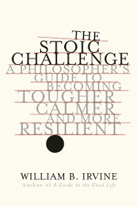 Cover The Stoic Challenge: A Philosopher's Guide to Becoming Tougher, Calmer, and More Resilient