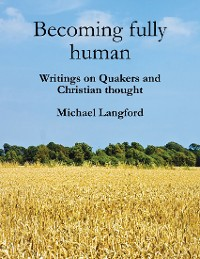 Cover Becoming Fully Human: Writings On Quakers And Christian Thought