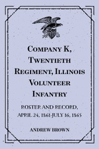 Cover Company K, Twentieth Regiment, Illinois Volunteer Infantry : Roster and Record, April 24, 1861-July 16, 1865