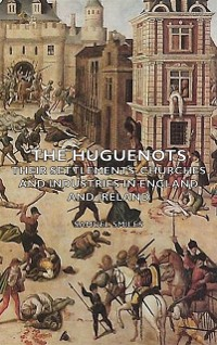 Cover Huguenots - Their Settlements, Churches and Industries in England and Ireland