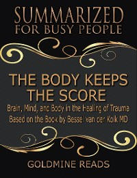 Cover The Body Keeps the Score - Summarized for Busy People: Brain, Mind, and Body In the Healing of Trauma: Based on the Book by Bessel van der Kolk MD
