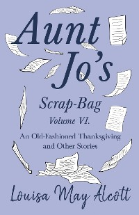 Cover Aunt Jo's Scrap-Bag Volume VI. An Old-Fashioned Thanksgiving, and Other Stories