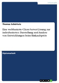 Cover Eine webbasierte Client-Server-Lösung zur indexbasierten Darstellung und Analyse von Entwicklungen beim Einkaufspreis