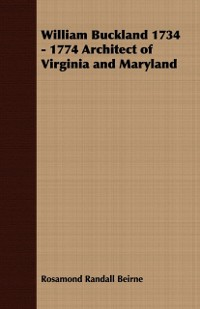 Cover William Buckland 1734 - 1774 Architect of Virginia and Maryland