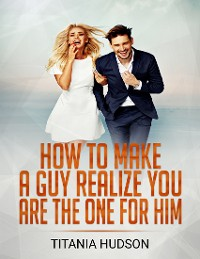 Cover How to Make a Guy Realize You Are the One for Him