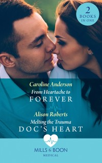 Cover From Heartache To Forever / Melting The Trauma Doc's Heart: From Heartache to Forever (Yoxburgh Park Hospital) / Melting the Trauma Doc's Heart (Mills & Boon Medical)