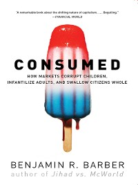 Cover Consumed: How Markets Corrupt Children, Infantilize Adults, and Swallow Citizens Whole
