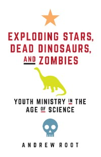 Cover Exploding Stars, Dead Dinosaurs, and Zombies: Youth Ministry in the Age of Science