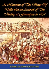 Cover Narrative of The Siege Of Delhi with an Account of The Mutiny at Ferozepore in 1857 [Illustrated Edition]