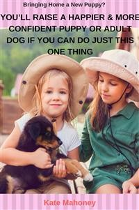 Cover You'll Raise a Happier & More Confident Puppy or Adult Dog if You Can Do Just this One Thing