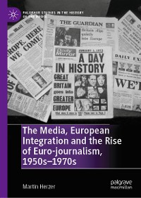 Cover The Media, European Integration and the Rise of Euro-journalism, 1950s–1970s