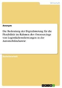 Cover Die Bedeutung der Digitalisierung für die Flexibilität im Rahmen des Outsourcings von Logistikdienstleistungen in der Automobilindustrie